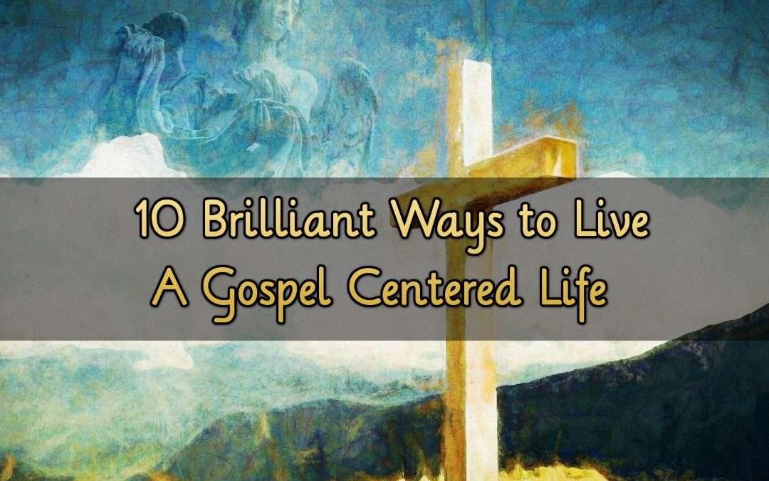 10 Brilliant Ways to Live A Gospel Centered Life